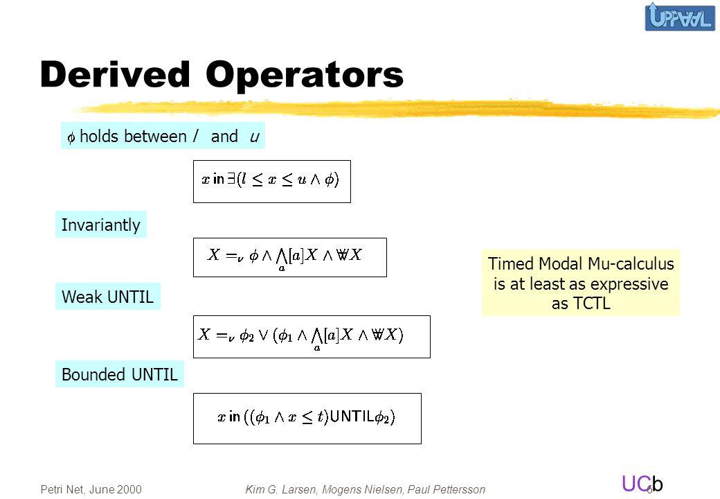 UCb Petri Net, June 2000Kim G. Larsen, Mogens Nielsen, Paul Pettersson 6 Derived Operators  holds between l and u Invariantly Weak UNTIL Bounded UNT