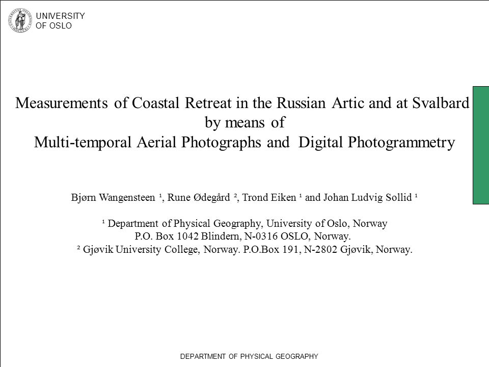 Measurements of Coastal Retreat in the Russian Artic and at Svalbard by means of Multi-temporal Aerial Photographs and Digital Photogrammetry Bjørn Wangensteen ¹, Rune Ødegård ², Trond Eiken ¹ and Johan Ludvig Sollid ¹ ¹ Department of Physical Geography, University of Oslo, Norway P.O.