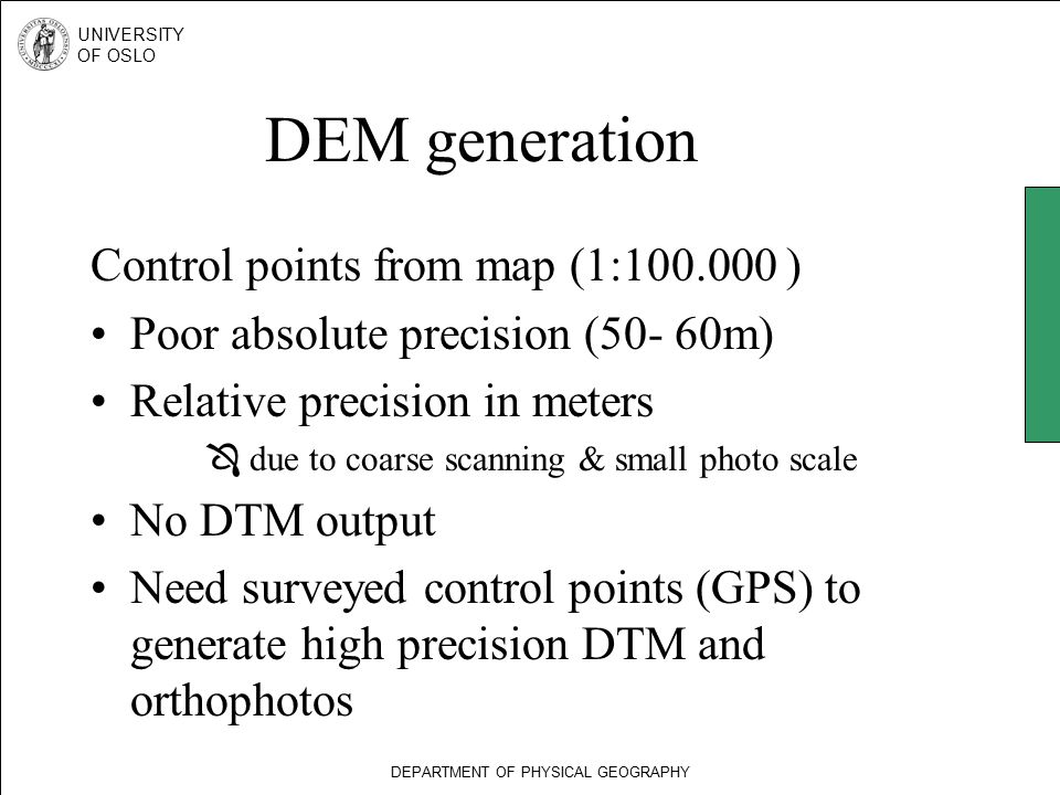 DEPARTMENT OF PHYSICAL GEOGRAPHY UNIVERSITY OF OSLO DEM generation Control points from map (1:100.000 ) Poor absolute precision (50- 60m) Relative precision in meters  due to coarse scanning & small photo scale No DTM output Need surveyed control points (GPS) to generate high precision DTM and orthophotos