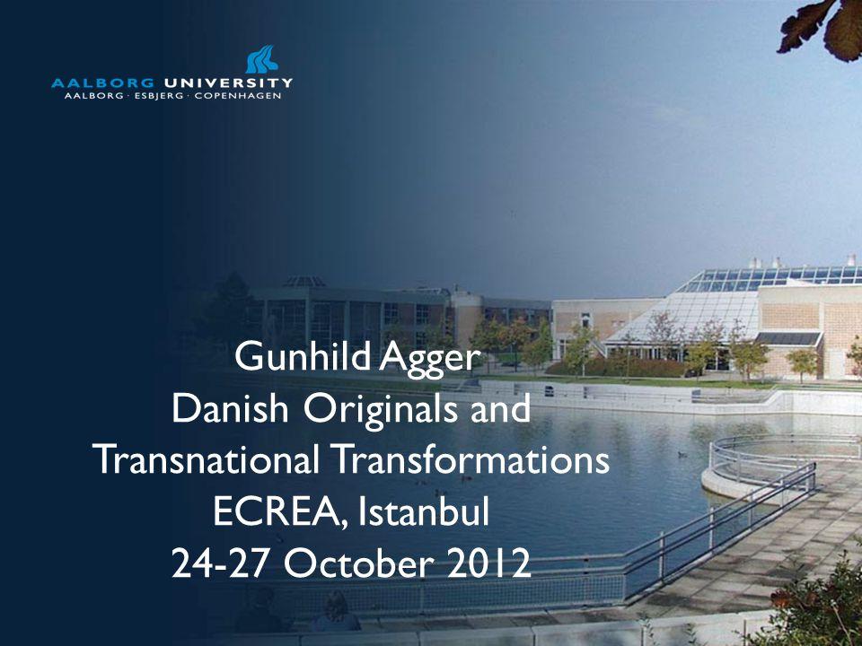 No. 1 Gunhild Agger Danish Originals and Transnational Transformations ECREA, Istanbul 24-27 October 2012