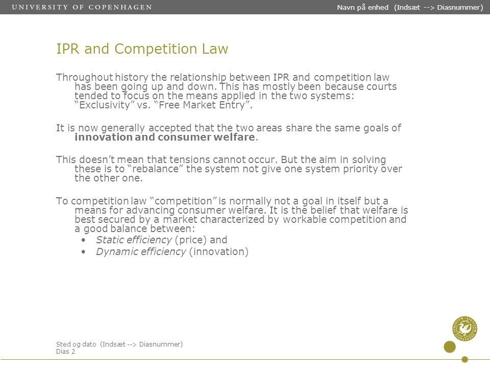 Sted og dato (Indsæt --> Diasnummer) Dias 2 Navn på enhed (Indsæt --> Diasnummer) IPR and Competition Law Throughout history the relationship between IPR and competition law has been going up and down.