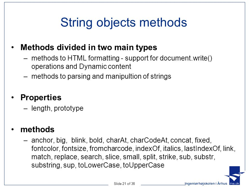 Ingeniørhøjskolen i Århus Slide 21 of 38 String objects methods Methods divided in two main types –methods to HTML formatting - support for document.write() operations and Dynamic content –methods to parsing and manipultion of strings Properties –length, prototype methods –anchor, big, blink, bold, charAt, charCodeAt, concat, fixed, fontcolor, fontsize, fromcharcode, indexOf, italics, lastIndexOf, link, match, replace, search, slice, small, split, strike, sub, substr, substring, sup, toLowerCase, toUpperCase