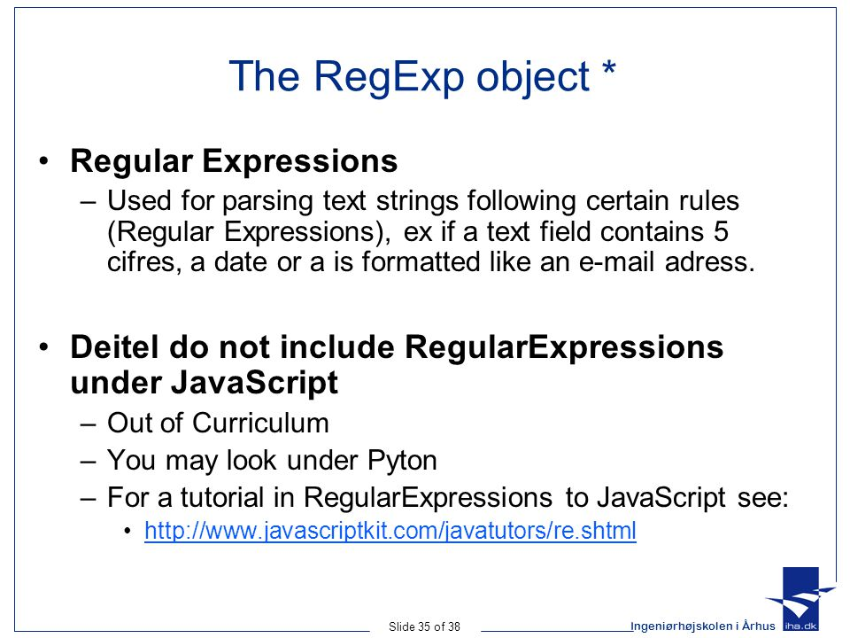 Ingeniørhøjskolen i Århus Slide 35 of 38 The RegExp object * Regular Expressions –Used for parsing text strings following certain rules (Regular Expressions), ex if a text field contains 5 cifres, a date or a is formatted like an e-mail adress.
