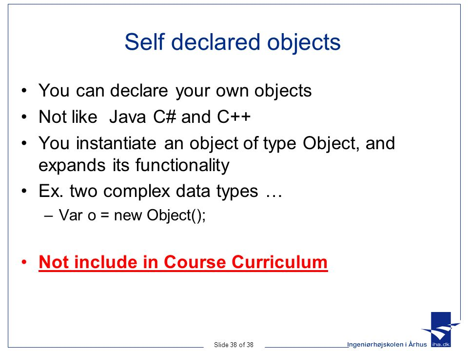 Ingeniørhøjskolen i Århus Slide 38 of 38 Self declared objects You can declare your own objects Not like Java C# and C++ You instantiate an object of type Object, and expands its functionality Ex.