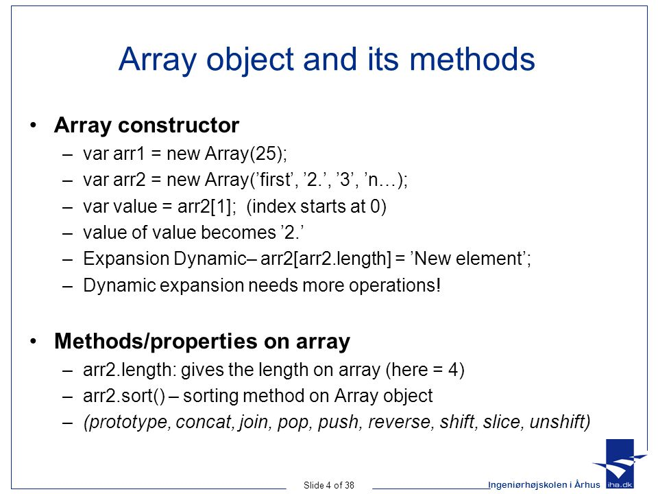 Ingeniørhøjskolen i Århus Slide 4 of 38 Array object and its methods Array constructor –var arr1 = new Array(25); –var arr2 = new Array('first', '2.', '3', 'n…); –var value = arr2[1]; (index starts at 0) –value of value becomes '2.' –Expansion Dynamic– arr2[arr2.length] = 'New element'; –Dynamic expansion needs more operations.