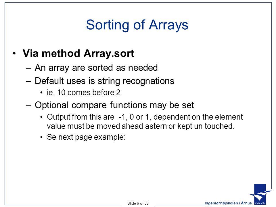Ingeniørhøjskolen i Århus Slide 6 of 38 Sorting of Arrays Via method Array.sort –An array are sorted as needed –Default uses is string recognations ie.