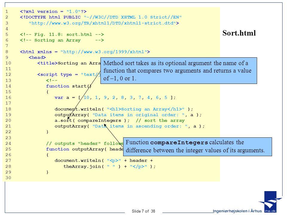 Ingeniørhøjskolen i Århus Slide 8 of 38 Sort.html Prandram Output 31 // comparison function for use with sort 32 function compareIntegers( value1, value2 ) 33 { 34 return parseInt( value1 ) - parseInt( value2 ); 35 } 36 // --> 37 38 39 40