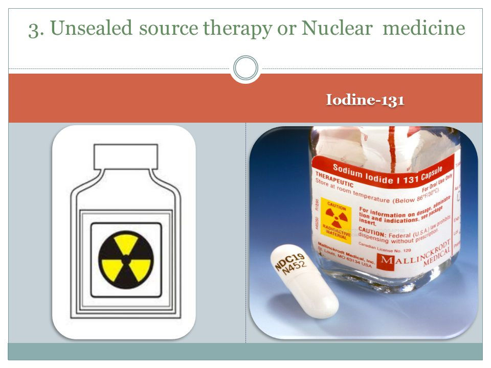 Iodine-131 3. Unsealed source therapy or Nuclear medicine