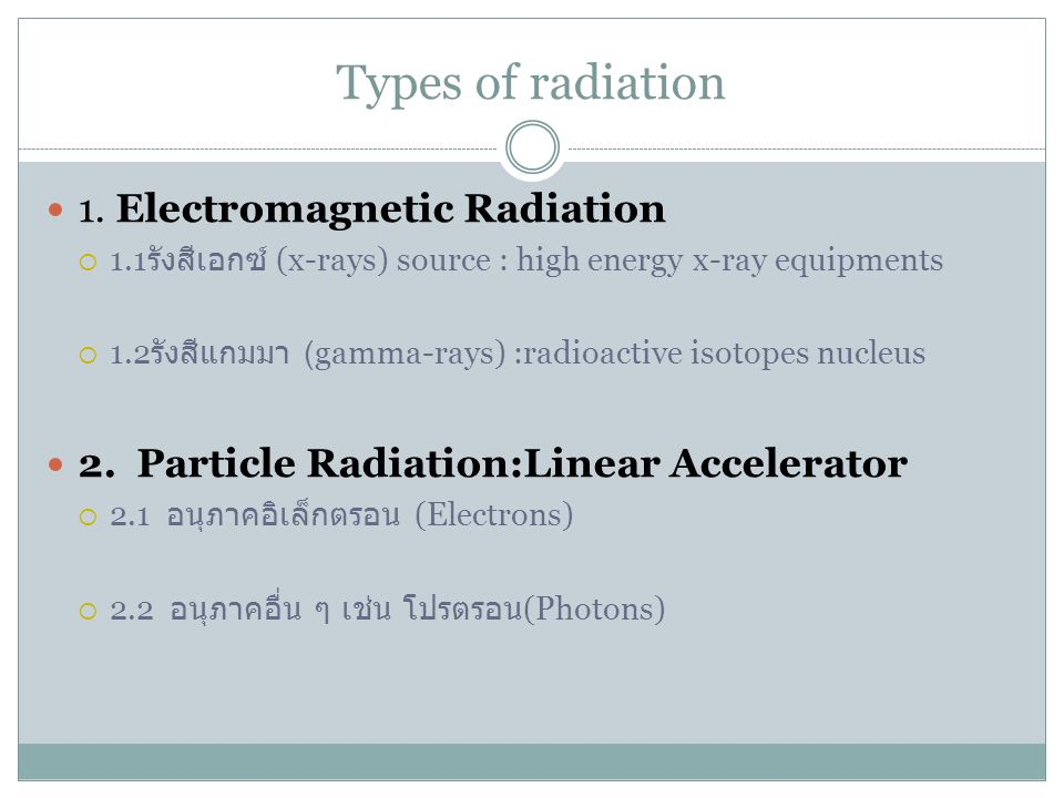 Types of radiation 1. Electromagnetic Radiation  1.1 รังสีเอกซ์ (x-rays) source : high energy x-ray equipments  1.2 รังสีแกมมา (gamma-rays) :radioac