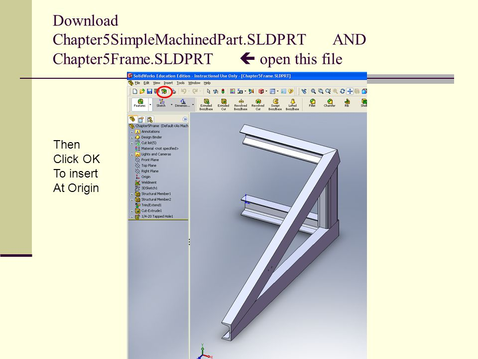 Download Chapter5SimpleMachinedPart.SLDPRT AND Chapter5Frame.SLDPRT  open this file Then Click OK To insert At Origin