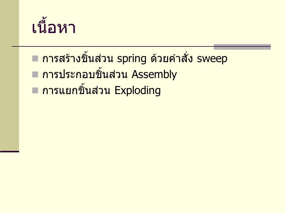 เนื้อหา การสร้างชิ้นส่วน spring ด้วยคำสั่ง sweep การประกอบชิ้นส่วน Assembly การแยกชิ้นส่วน Exploding