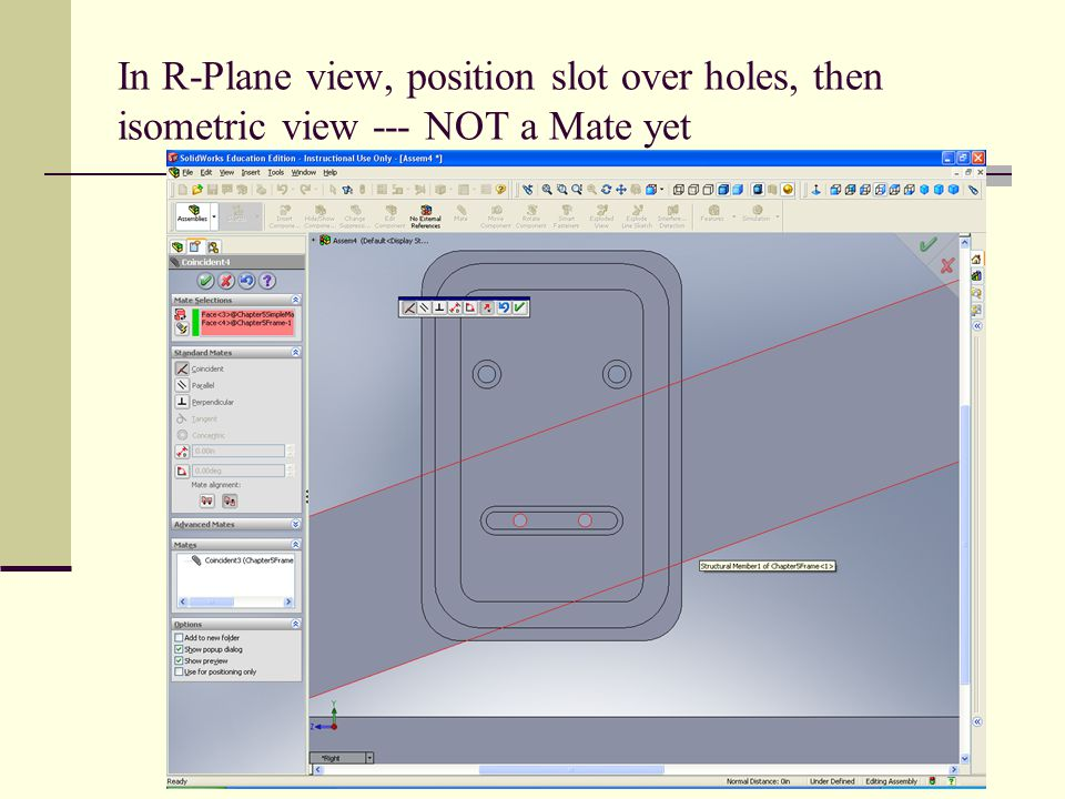 In R-Plane view, position slot over holes, then isometric view --- NOT a Mate yet
