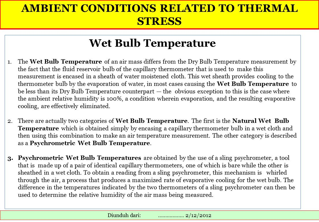 AMBIENT CONDITIONS RELATED TO THERMAL STRESS Diunduh dari: ……………… 2/12/2012 Wet Bulb Temperature 1.The Wet Bulb Temperature of an air mass differs from the Dry Bulb Temperature measurement by the fact that the fluid reservoir bulb of the capillary thermometer that is used to make this measurement is encased in a sheath of water moistened cloth.