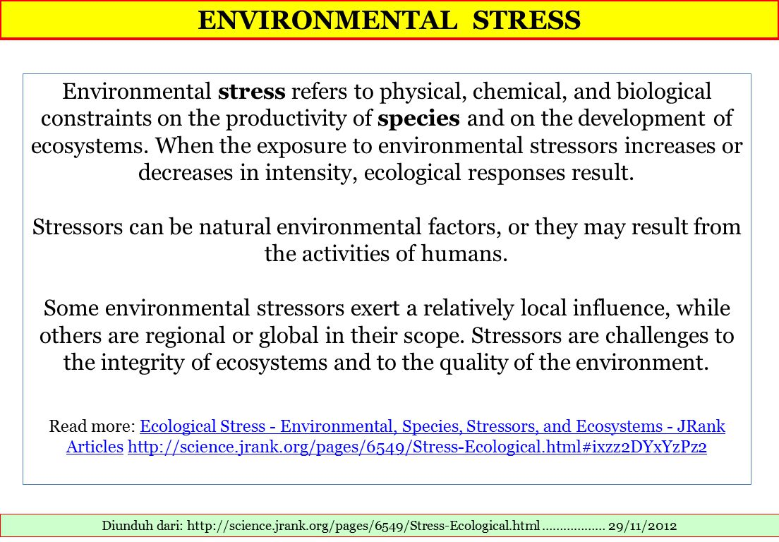 ENVIRONMENTAL STRESS Diunduh dari: http://science.jrank.org/pages/6549/Stress-Ecological.html ……………… 29/11/2012 Environmental stress refers to physical, chemical, and biological constraints on the productivity of species and on the development of ecosystems.