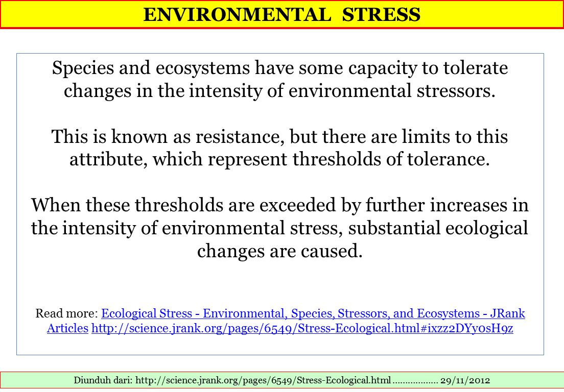 ENVIRONMENTAL STRESS Diunduh dari: http://science.jrank.org/pages/6549/Stress-Ecological.html ……………… 29/11/2012 Species and ecosystems have some capacity to tolerate changes in the intensity of environmental stressors.
