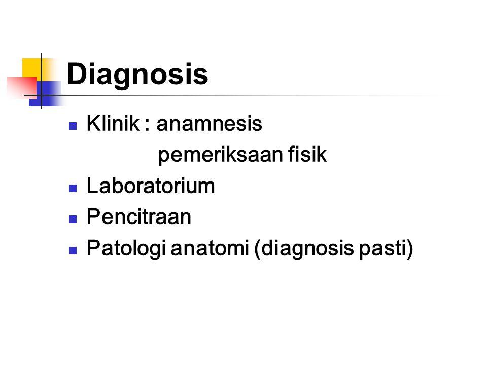 Diagnosis Klinik : anamnesis pemeriksaan fisik Laboratorium Pencitraan Patologi anatomi (diagnosis pasti)