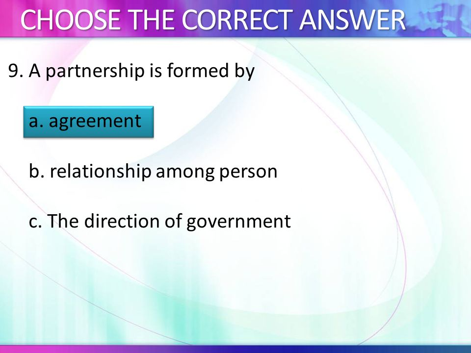 9.A partnership is formed by a. agreement b. relationship among person c.