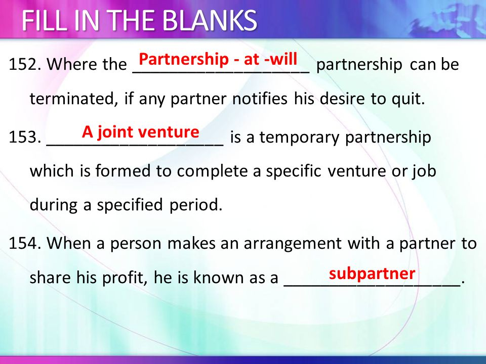 152. Where the ___________________ partnership can be terminated, if any partner notifies his desire to quit. 153. ___________________ is a temporary
