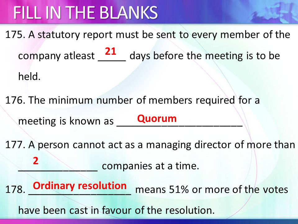 175. A statutory report must be sent to every member of the company atleast _____ days before the meeting is to be held. 176. The minimum number of me