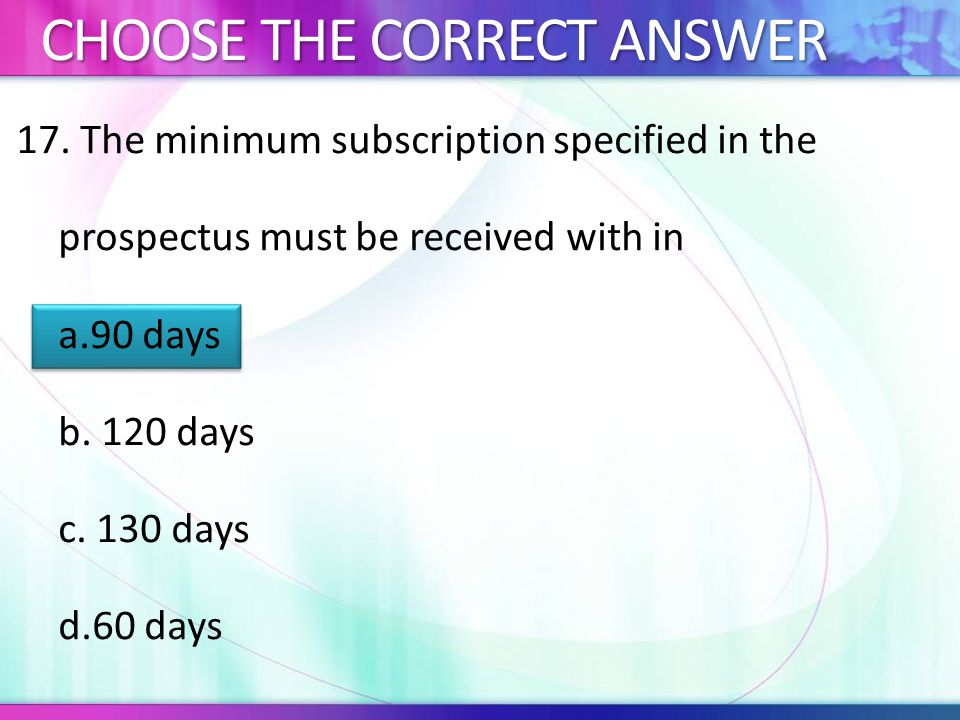 17.The minimum subscription specified in the prospectus must be received with in a.90 days b.