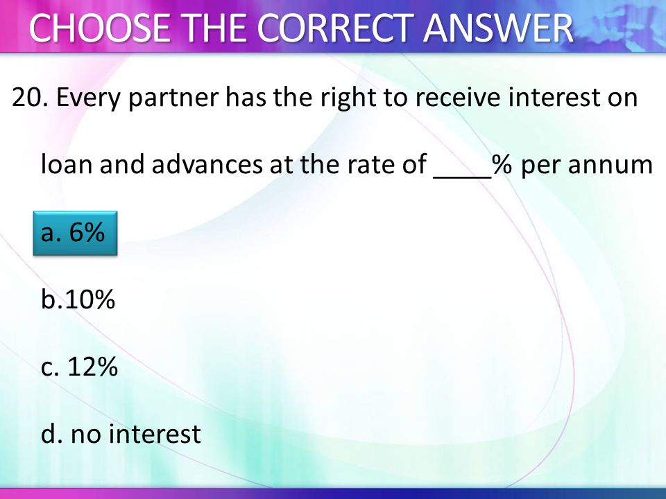 20. Every partner has the right to receive interest on loan and advances at the rate of ____% per annum a. 6% b.10% c. 12% d. no interest CHOOSE THE C