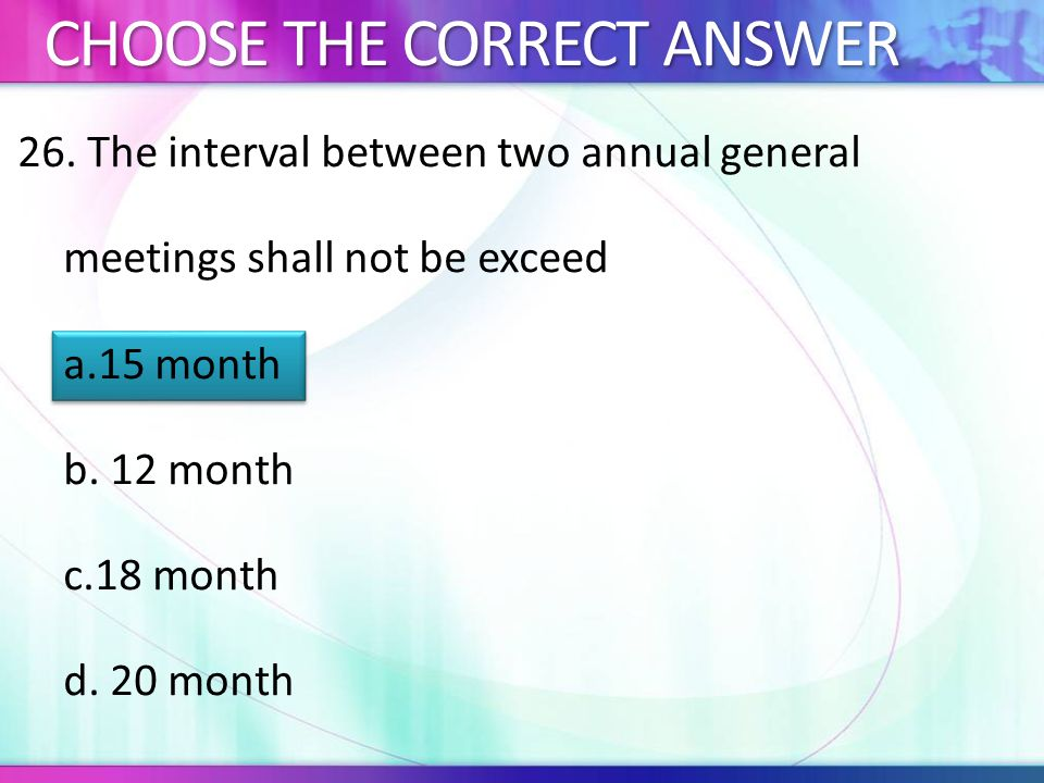 26.The interval between two annual general meetings shall not be exceed a.15 month b.