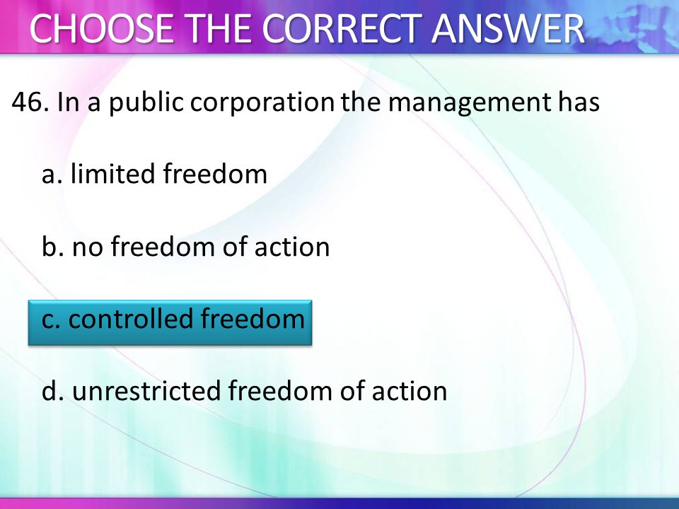 46.In a public corporation the management has a. limited freedom b.