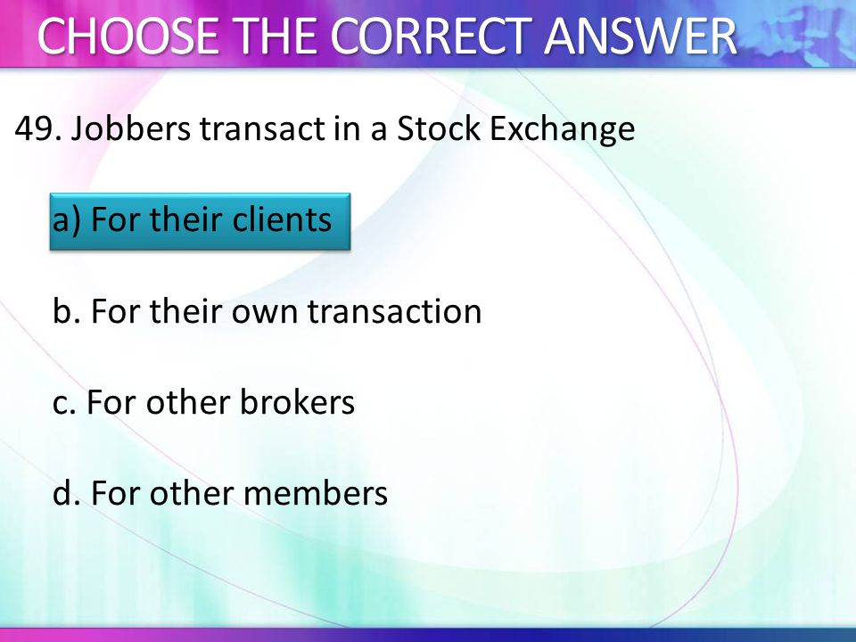 49.Jobbers transact in a Stock Exchange a) For their clients b.