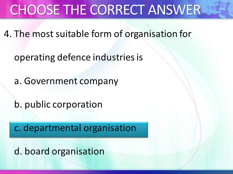 4.The most suitable form of organisation for operating defence industries is a.