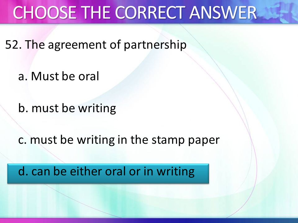 52.The agreement of partnership a. Must be oral b.