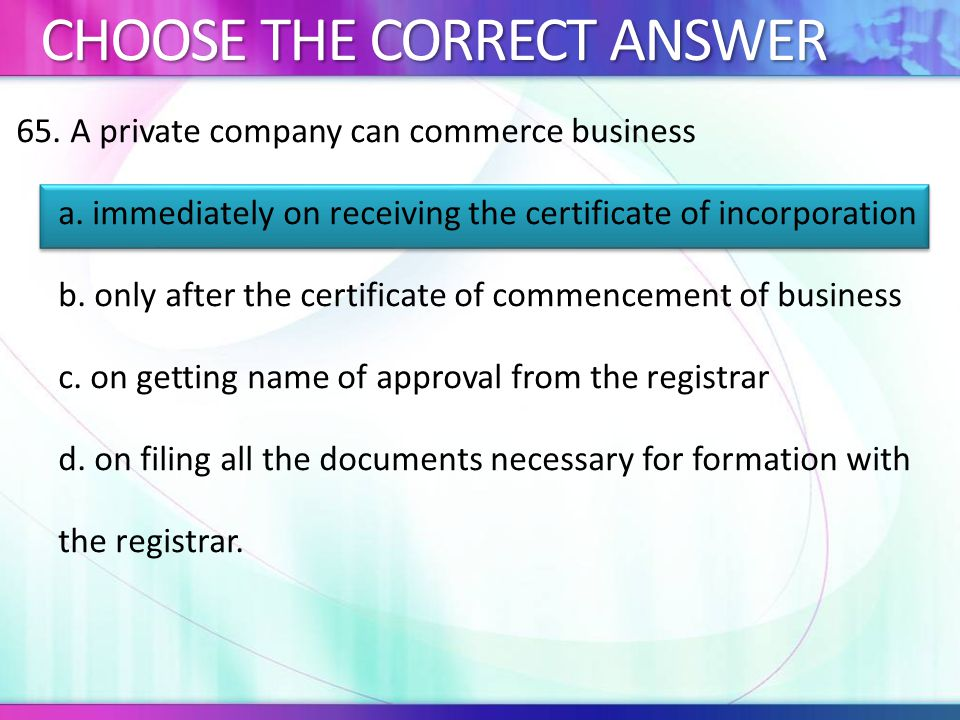 65.A private company can commerce business a.