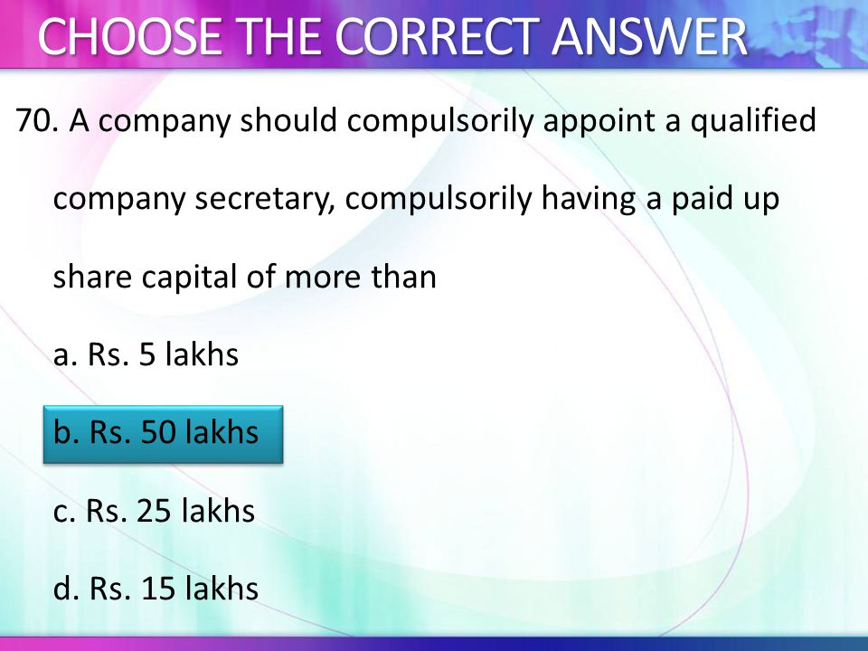 70. A company should compulsorily appoint a qualified company secretary, compulsorily having a paid up share capital of more than a. Rs. 5 lakhs b. Rs