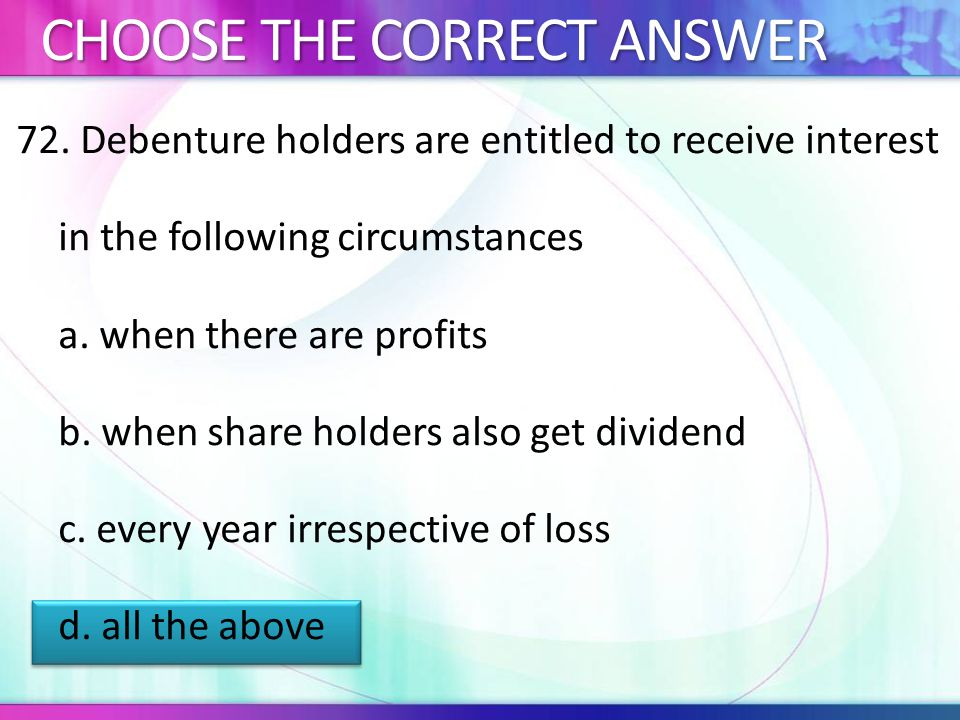 72.Debenture holders are entitled to receive interest in the following circumstances a.