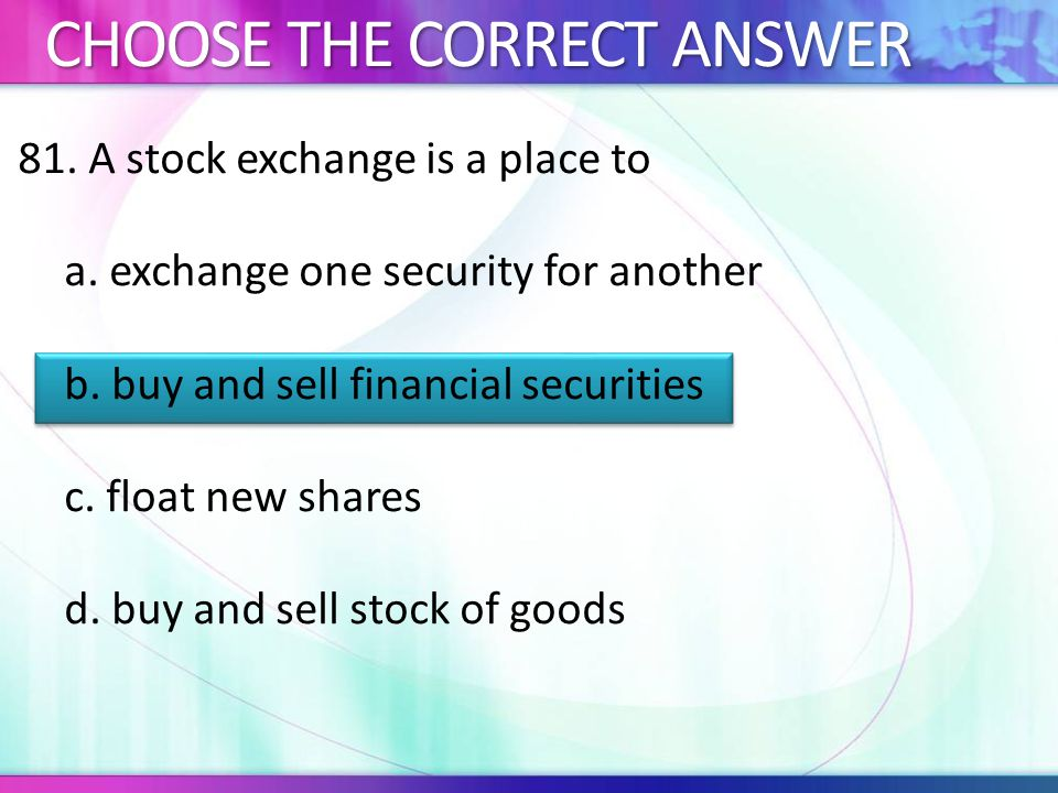 81.A stock exchange is a place to a. exchange one security for another b.