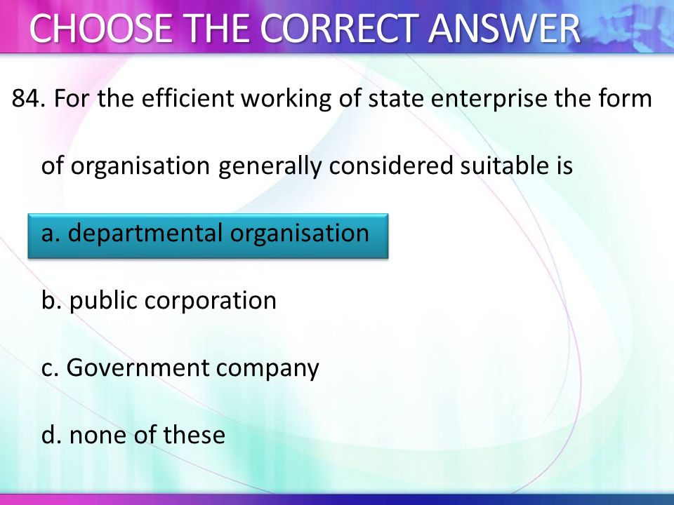 84. For the efficient working of state enterprise the form of organisation generally considered suitable is a. departmental organisation b. public cor