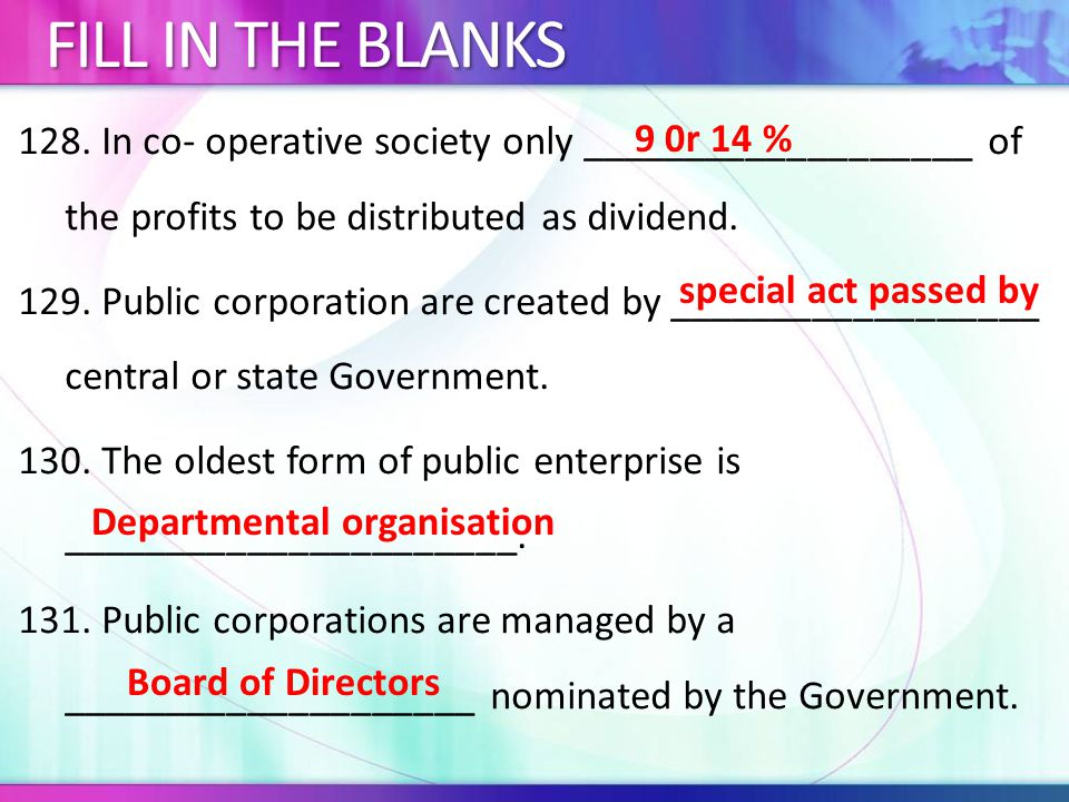 128. In co- operative society only ___________________ of the profits to be distributed as dividend. 129. Public corporation are created by __________