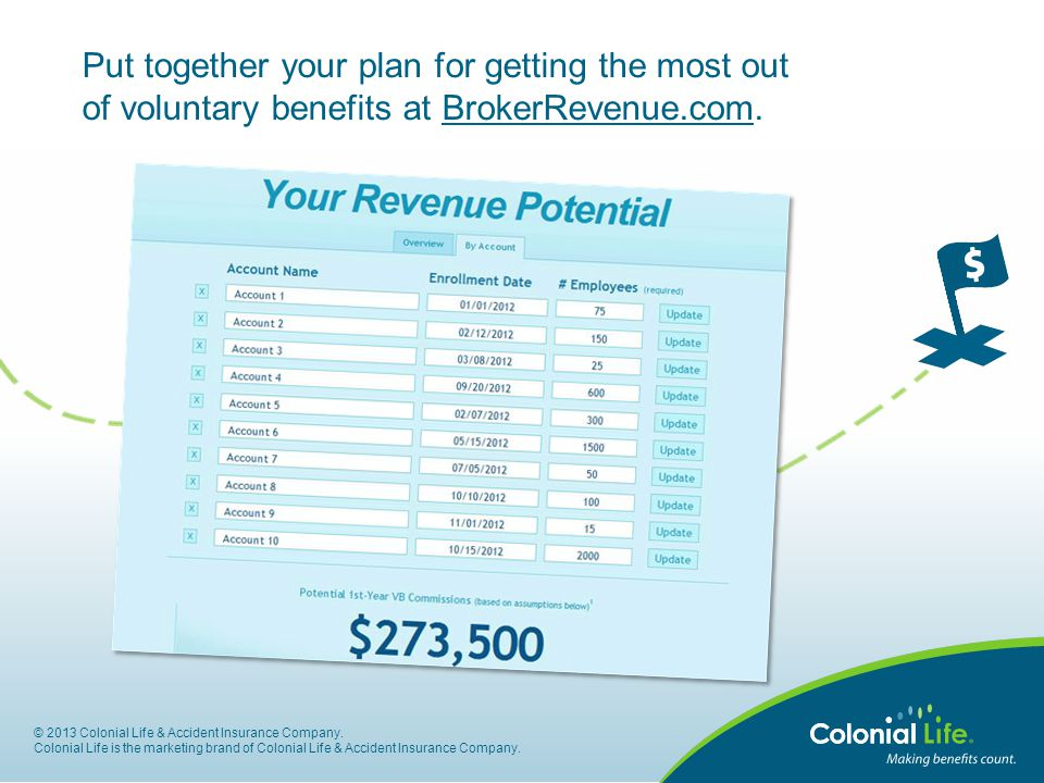 Put together your plan for getting the most out of voluntary benefits at BrokerRevenue.com. © 2013 Colonial Life & Accident Insurance Company. Colonia