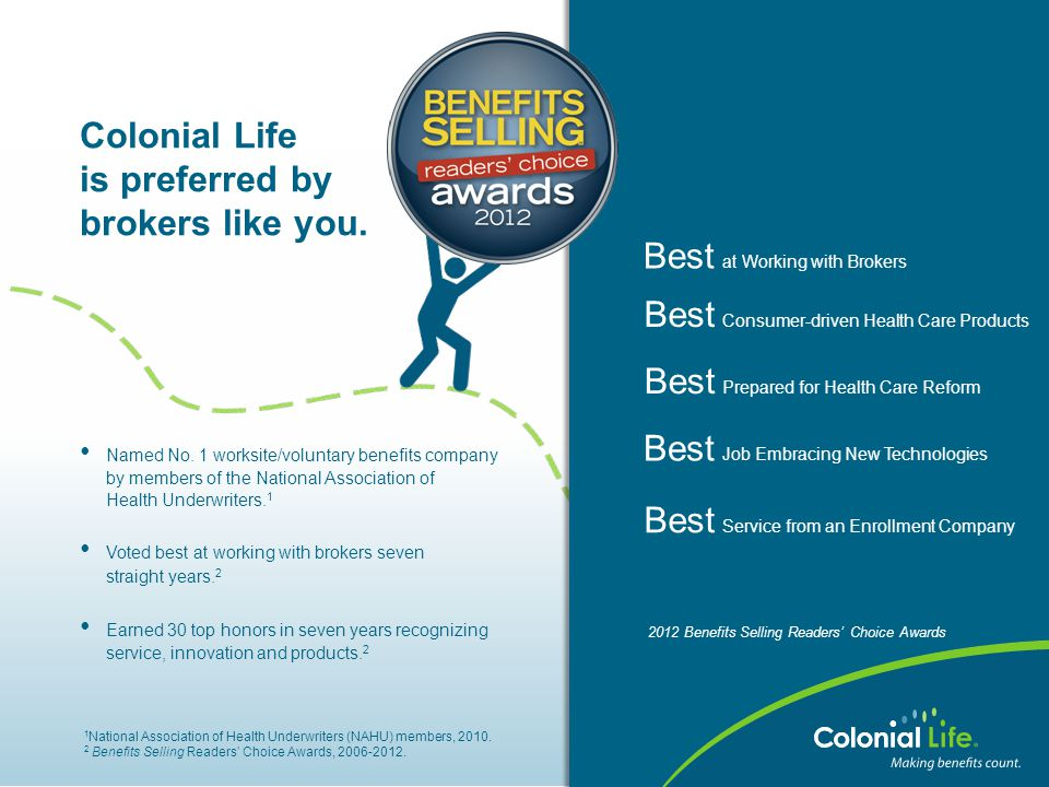 Colonial Life is preferred by brokers like you. Named No. 1 worksite/voluntary benefits company by members of the National Association of Health Under
