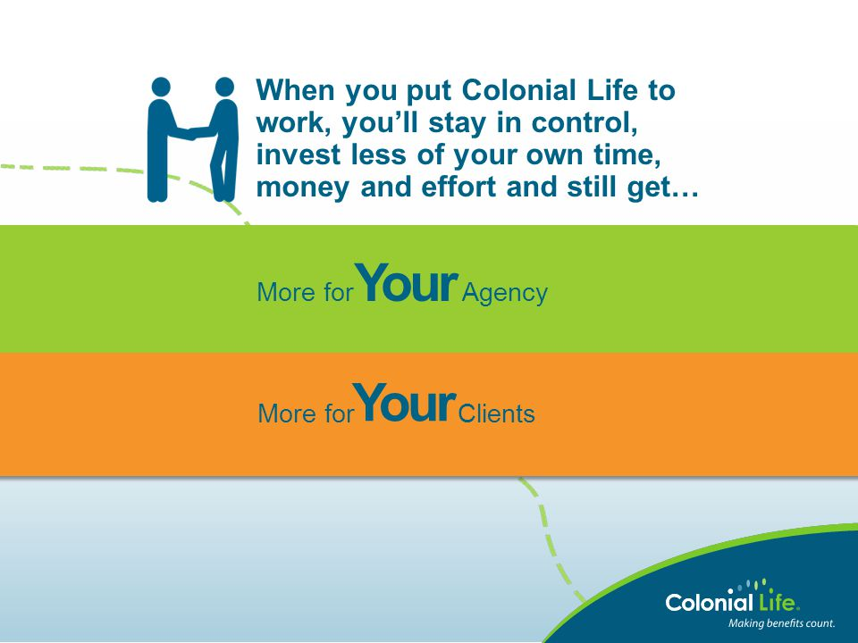 When you put Colonial Life to work, you'll stay in control, invest less of your own time, money and effort and still get… More for Agency More for Cli