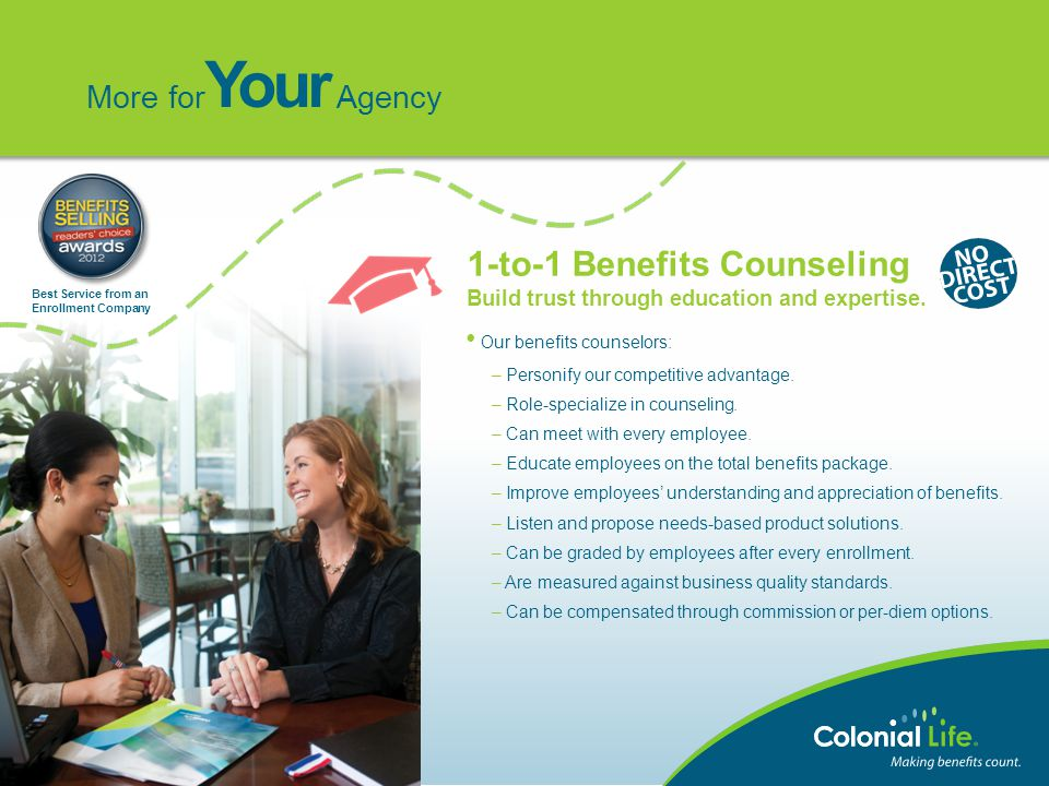 Our benefits counselors: – Personify our competitive advantage. – Role-specialize in counseling. – Can meet with every employee. – Educate employees o