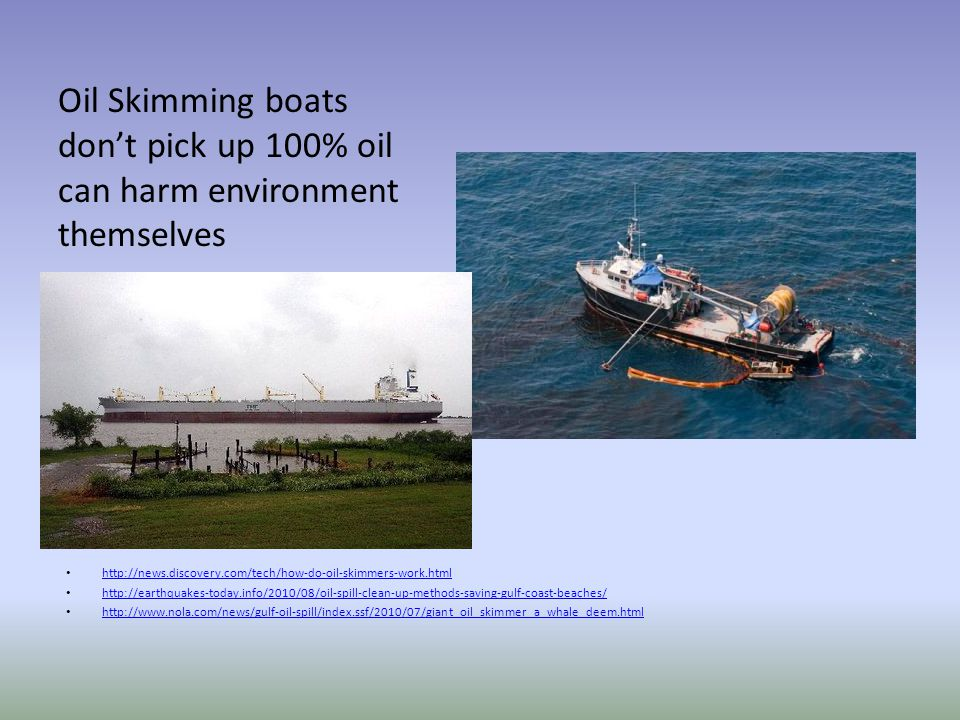 Oil Skimming boats don't pick up 100% oil can harm environment themselves http://news.discovery.com/tech/how-do-oil-skimmers-work.html http://earthqua