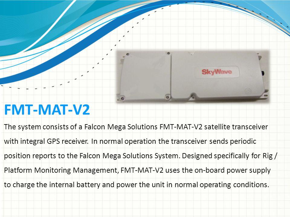 FMT-MAT-V2 The system consists of a Falcon Mega Solutions FMT-MAT-V2 satellite transceiver with integral GPS receiver.