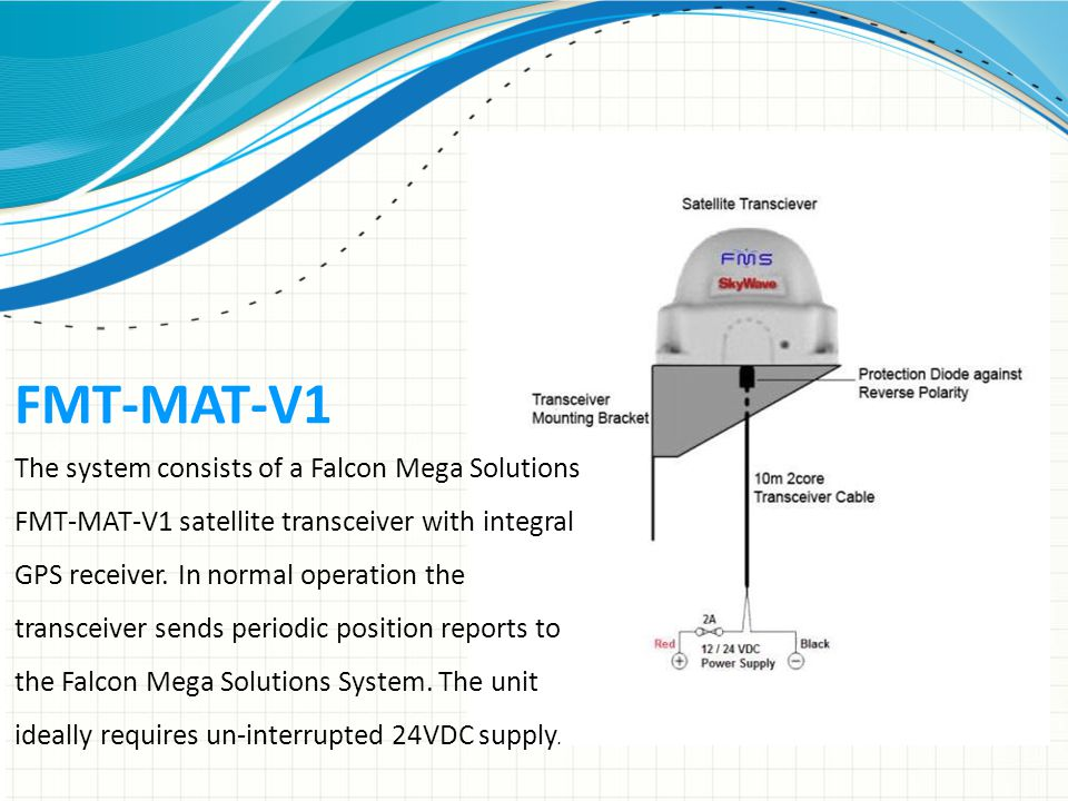 FMT-MAT-V1 The system consists of a Falcon Mega Solutions FMT-MAT-V1 satellite transceiver with integral GPS receiver.