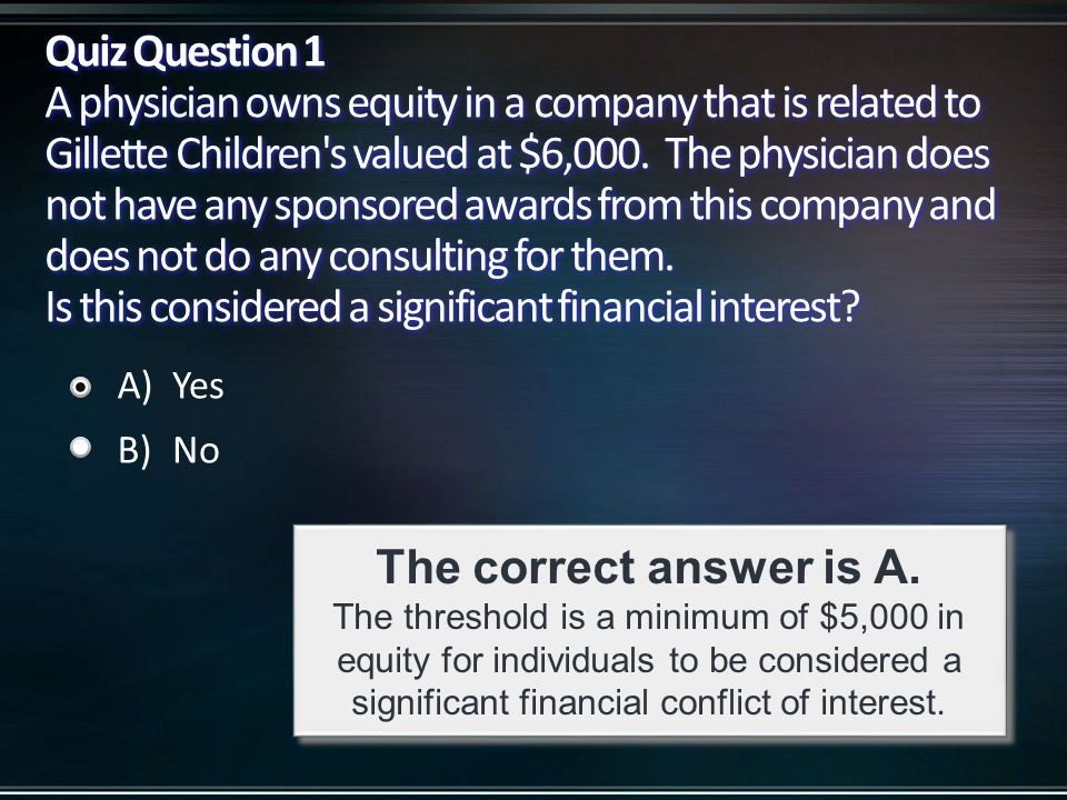 Quiz Question 1 A physician owns equity in a company that is related to Gillette Children's valued at $6,000. The physician does not have any sponsore