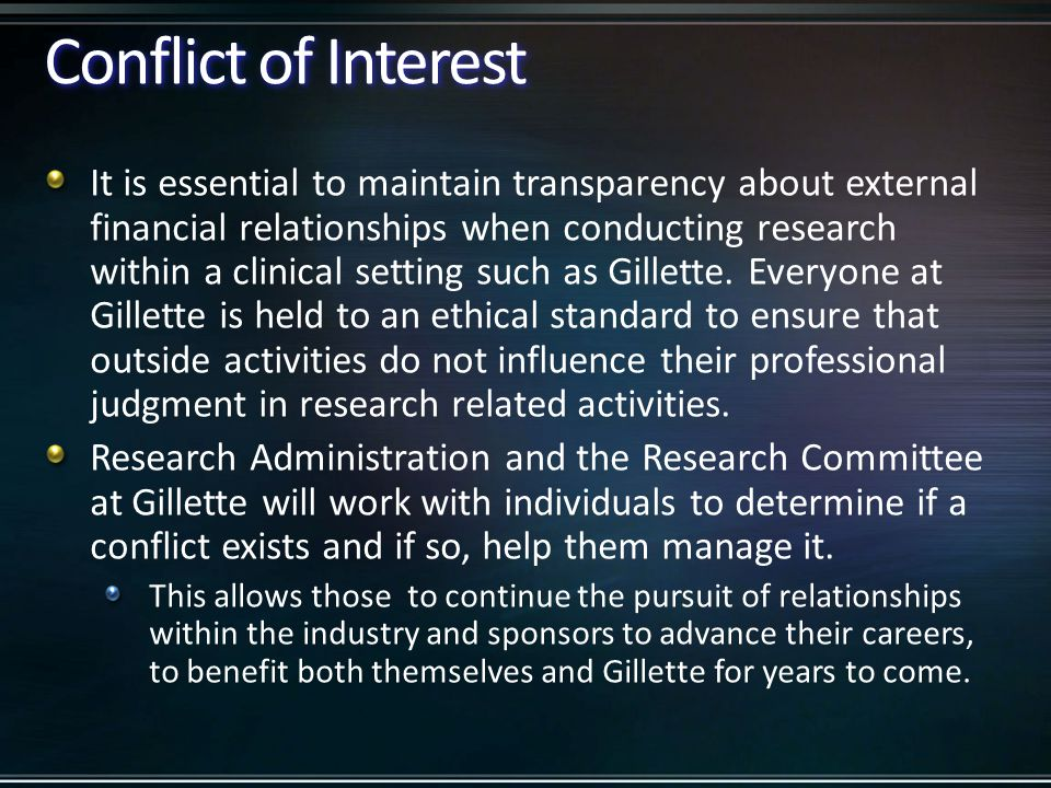 Conflict of Interest A conflict of interest arises when activities, associations or relationships outside of Gillette conflict with responsibilities to Gillette and the people we serve.