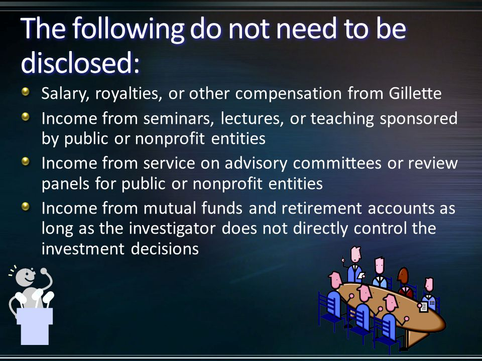 The following do not need to be disclosed: Salary, royalties, or other compensation from Gillette Income from seminars, lectures, or teaching sponsore