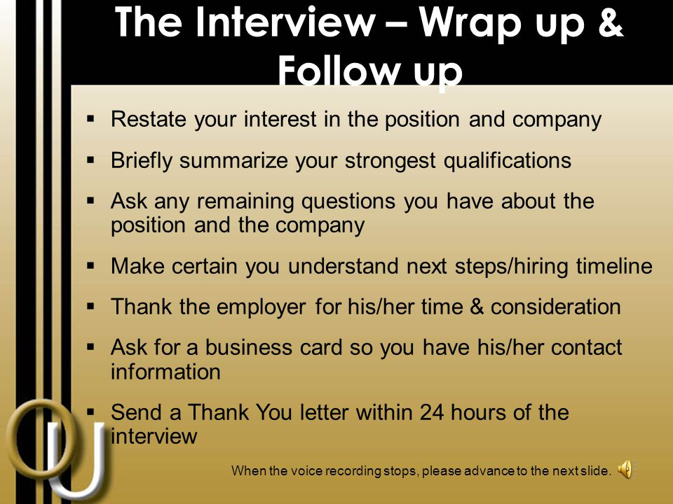 The Interview  Introduce yourself  Shake hands firmly and smile  Manage non-verbal behavior (make eye contact, don't fidget, etc.)  Articulate your qualifications for the job  Provide clear and specific answers  Listen actively and don't interrupt  Be positive and show interest in the position  Reinforce your skills and abilities When the voice recording stops, please advance to the next slide.