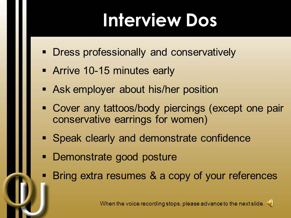 The Interview – Wrap up & Follow up  Restate your interest in the position and company  Briefly summarize your strongest qualifications  Ask any remaining questions you have about the position and the company  Make certain you understand next steps/hiring timeline  Thank the employer for his/her time & consideration  Ask for a business card so you have his/her contact information  Send a Thank You letter within 24 hours of the interview When the voice recording stops, please advance to the next slide.
