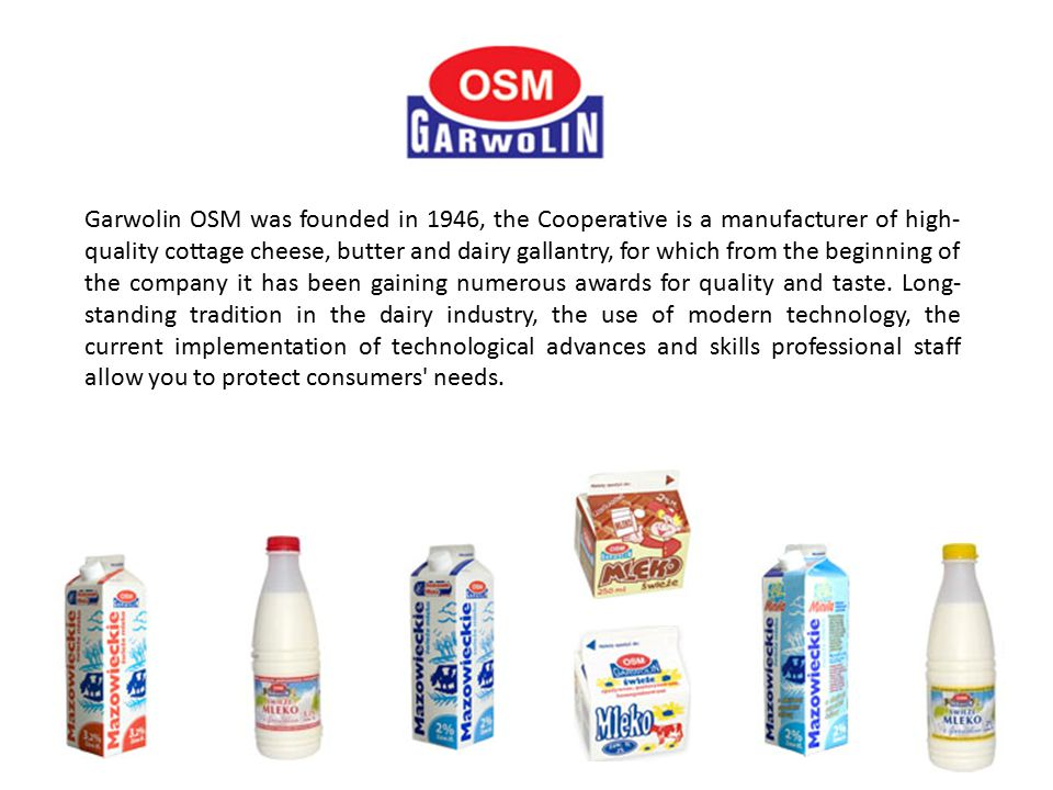 Garwolin OSM was founded in 1946, the Cooperative is a manufacturer of high- quality cottage cheese, butter and dairy gallantry, for which from the beginning of the company it has been gaining numerous awards for quality and taste.