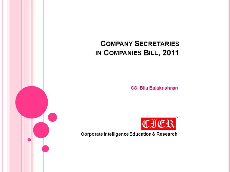 C OMPANY S ECRETARIES IN C OMPANIES B ILL, 2011 CS. Bilu Balakrishnan Corporate Intelligence Education & Research